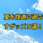オフィス・通勤電車・アウトドアで使いたい熱中症防止快適グッズ5選!!