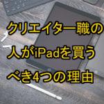 クリエイター職の人がiPadを買うべき4つの理由