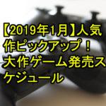 【2019年1月】人気作ピックアップ!!大作ゲーム発売スケジュール
