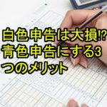 【確定申告】白色申告は大損!?青色申告にする3つのメリット