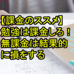 【課金のススメ】勉強は課金しろ!無課金は結果的に損をする
