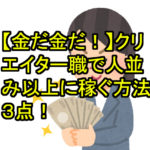 【金だ金だ!】クリエイター職で人並み以上に稼ぐ方法3点!