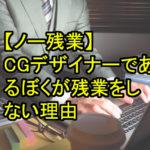 【ノー残業】CGデザイナーであるぼくが残業をしない理由